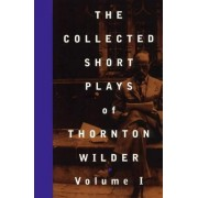 The Collected Shorter Plays: v. 1 by Thornton Wilder