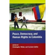 Peace, Democracy, and Human Rights in Colombia by Christopher Welna