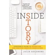 Inside Story: Everyone's Guide to Reporting and Writing Creative Nonfiction by Julia Goldberg