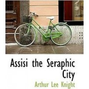 Assisi the Seraphic City by Arthur Lee Knight