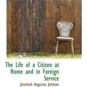 The Life of a Citizen at Home and in Foreign Service by Jeremiah Augustus Johnson