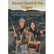Raised Behind the Trigger: One Father's Journey to Preserve Our Outdoor Heritage by Teaching His Daughters How to Hunt