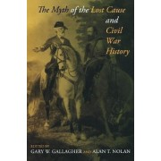 The Myth of the Lost Cause and Civil War History by Gary W. Gallagher