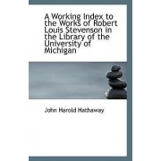 A Working Index to the Works of Robert Louis Stevenson in the Library of the University of Michigan by John Harold Hathaway