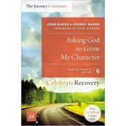 Asking God to Grow My Character: The Journey Continues, Participant's Guide 6 by John Baker