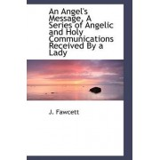 An Angel's Message, a Series of Angelic and Holy Communications Received by a Lady by J Fawcett