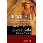 Miraculosul. Forme si manifestari in literatura si arta medievala occidentala - Roxana Zanea
