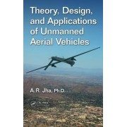 Theory, Design, and Applications of Unmanned Aerial Vehicles by A R Jha Ph D