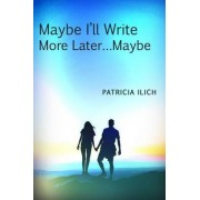 Maybe I'll Write More Later... Maybe by Patricia Ilich