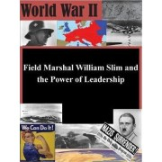 Field Marshal William Slim and the Power of Leadership by U S Army Command and General Staff Coll