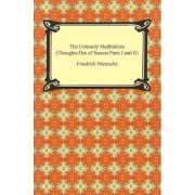 The Untimely Meditations (Thoughts Out of Season Parts I and II) by Friedrich Nietzsche