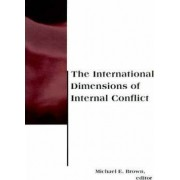 The International Dimensions of Internal Conflict by Michael E. Brown