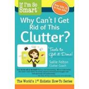 If I'm So Smart, Why Can't I Get Rid of This Clutter? by Sallie Felton