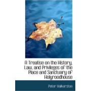 A Treatise on the History, Law, and Privileges of the Place and Sanctuary of Holyroodhouse by Peter Halkerston