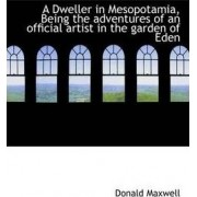 A Dweller in Mesopotamia, Being the Adventures of an Official Artist in the Garden of Eden by Donald Maxwell