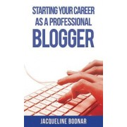 Starting Your Career as a Professional Blogger by Jacqueline Bodnar