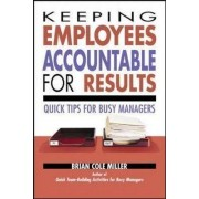 Keeping Employees Accountable for Results: Quick Tips for Busy Managers by Brian Cole Miller