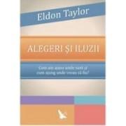 Alegeri si iluzii - Eldon Taylor