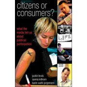 Citizens or Consumers: What the Media Tell us about Political Participation by Justin Lewis