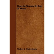 Three In Norway By Two Of Them. by Walter J. Clutterbuck