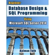 Beginner Database Design & SQL Programming Using Microsoft SQL Server 2014 by Kalman Toth