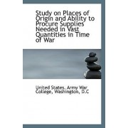 Study on Places of Origin and Ability to Procure Supplies Needed in Vast Quantities in Time of War by Washington D States Army War College