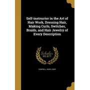 Self-Instructor in the Art of Hair Work, Dressing Hair, Making Curls, Switches, Braids, and Hair Jewelry of Every Description by Mark Comp Campbell