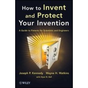 How to Invent and Protect Your Invention by Joseph P. Kennedy