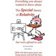 Everything You Always Wanted to Know About the Special Theory of Relativity But Were Afraid to Ask by Kenneth Knight