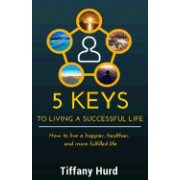 5 Keys to Living a Successful Life: How to Live a Happier, Healthier, and More Fulfilled Life