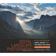 Michael Frye Digital Landscape Photography: In the Footsteps of Ansel Adams and the Great Masters