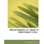 Natural Goodness; Or, Honour to Whom Honour Is Due .. by T F Randolph Mercein