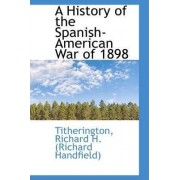 A History of the Spanish-American War of 1898 by Titherin Richard H (Richard Handfield)