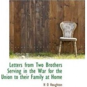Letters from Two Brothers Serving in the War for the Union to Their Family at Home by H O Houghton