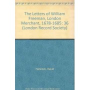 The Letters of William Freeman, London Merchant, 1678-1685 by David Hancock
