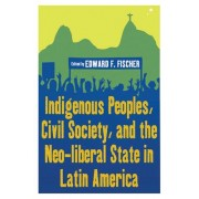 Indigenous Peoples, Civil Society, and the Neo-Liberal State in Latin America by Edward F. Fischer