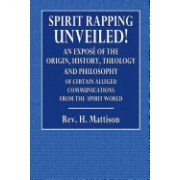 Spirit-Rapping Unveiled!: An Expose of the Origin, History, Theology and Philosophy of Certain Alleged Communications from the Spirit World