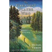 The Greatest Player Who Never Lived by J Michael Veron