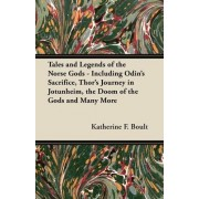 Tales and Legends of the Norse Gods - Including Odin's Sacrifice, Thor's Journey in Jotunheim, the Doom of the Gods and Many More by Katherine F. Boult
