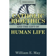 Catholic Bioethics and the Gift of Human Life by William E. May