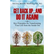 Get Back Up...and Do It Again: Key Principles for Transforming Your Life from the Inside Out