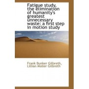 Fatigue Study, the Elimination of Humanity's Greatest Unnecessary Waste by Lillian Moller Gilbreth Bunker Gilbreth