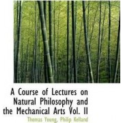 A Course of Lectures on Natural Philosophy and the Mechanical Arts Vol. II by Thomas Young