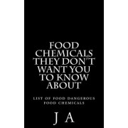Food Chemicals They Don't Want You to Know about by J a