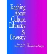 Teaching About Culture, Ethnicity and Diversity by Theodore M. Singelis