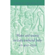 Water and Society in Early Medieval Italy, AD 400-1000 by Paolo Squatriti