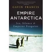 Empire Antarctica: Ice, Silence, and Emperor Penguins by Gavin Francis