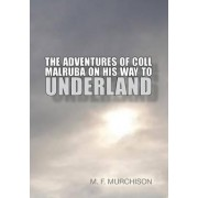 The Adventures of Coll Malruba on His Way to Underland by M. F. Murchison