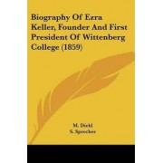Biography of Ezra Keller, Founder and First President of Wittenberg College (1859) by M Diehl