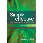 Simply Effective Group Cognitive Behaviour Therapy by Michael J. Scott